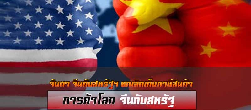 จับตา จีนกับสหรัฐฯ ยกเลิกเก็บภาษีสินค้าระหว่างกัน
